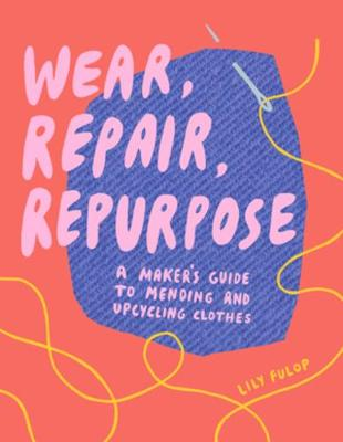 Wear, Repair, Repurpose: A Maker's Guide to Mending and Upcycling Clothes by Lily Fulop