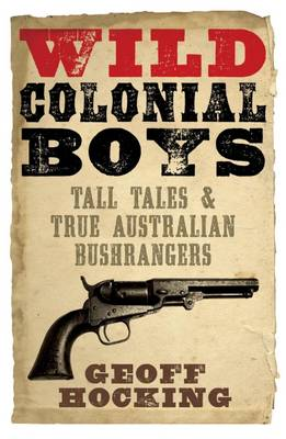Wild Colonial Boys: Tall Tales and True Australian Bushrangers by Geoff Hocking