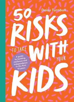 50 Risks to Take With Your Kids: A guide to building resilience and independence in the first 10 years by Daisy Turnbull