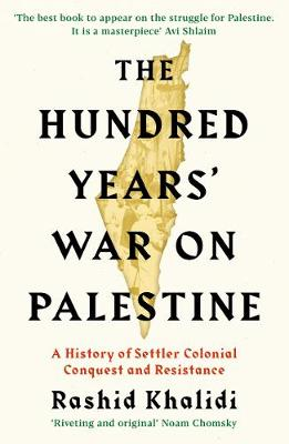 The Hundred Years' War on Palestine: A History of Settler Colonial Conquest and Resistance by Rashid I. Khalidi