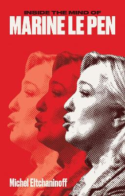 Inside the Mind of Marine Le Pen by Michel Eltchaninoff
