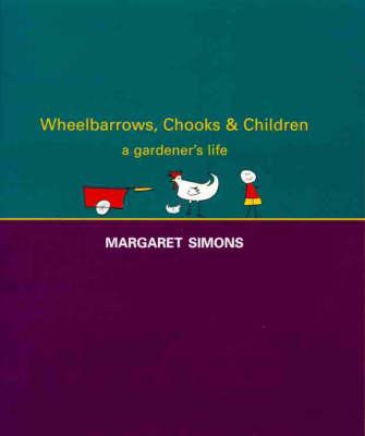 Wheelbarrows, Chooks & Children : a Gardener's Life by Margaret A. Simons
