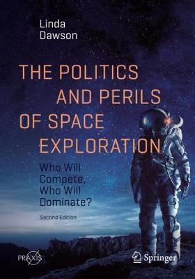 The Politics and Perils of Space Exploration: Who Will Compete, Who Will Dominate? by Linda Dawson