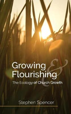 Growing and Flourishing: The Ecology of Church Growth by Stephen Spencer