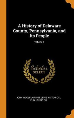 A History of Delaware County, Pennsylvania, and Its People; Volume 1 by John Woolf Jordan