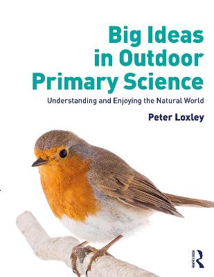 Big Ideas in Outdoor Primary Science: Understanding and Enjoying the Natural World by Peter Loxley