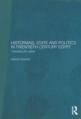 Historians, State and Politics in Twentieth Century Egypt by Anthony Gorman