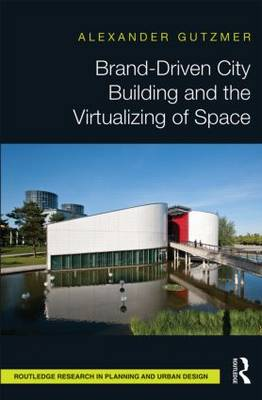 Brand-Driven City Building and the Virtualizing of Space by Alexander Gutzmer