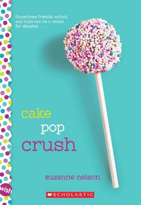 Cake Pop Crush: A Wish Novel by Suzanne Nelson