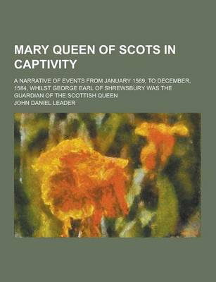 Mary Queen of Scots in Captivity; A Narrative of Events from January 1569, to December, 1584, Whilst George Earl of Shrewsbury Was the Guardian of the book