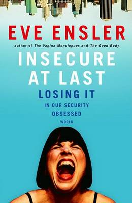 Insecure at Last: Losing It in Our Security-Obsessed World by Eve Ensler