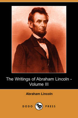 The Writings of Abraham Lincoln, Volume 3 by Abraham Lincoln