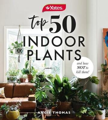 Yates Top 50 Indoor Plants And How Not To Kill Them! by Angie Thomas