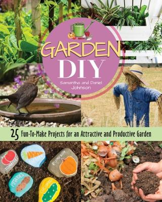 Garden DIY: 25 Fun-to-Make Projects for an Attractive and Productive Garden by Samantha Johnson