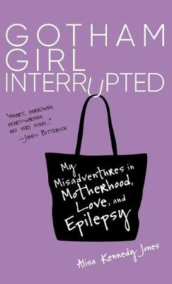 Gotham Girl Interrupted: My Misadventures in Motherhood, Love, and Epilepsy by Alisa Kennedy Jones