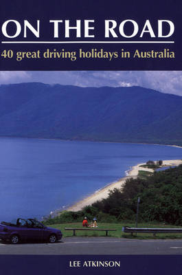 On the Road: Your Complete Guide to Travelling Around Australia by Lee Atkinson