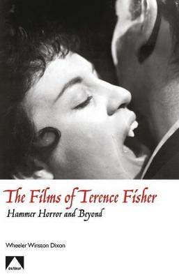 The Films of Terence Fisher - Hammer Horror and Beyond by Wheeler Winston Dixon