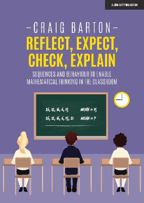 Reflect, Expect, Check, Explain: Sequences and behaviour to enable mathematical thinking in the classroom by Craig Barton