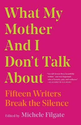 What My Mother and I Don't Talk About: Fifteen Writers Break the Silence by Michele Filgate