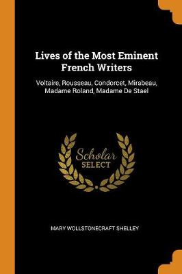 Lives of the Most Eminent French Writers: Voltaire, Rousseau, Condorcet, Mirabeau, Madame Roland, Madame de Stael by Mary Wollstonecraft Shelley