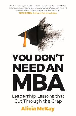 You Don't Need an MBA: Leadership lessons that cut through the crap by Alicia McKay