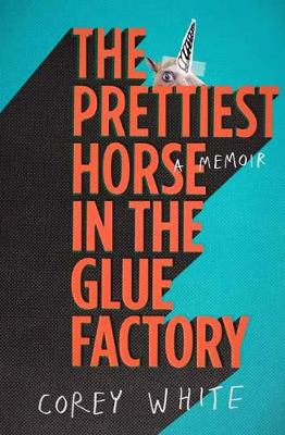 The Prettiest Horse in the Glue Factory by Corey White