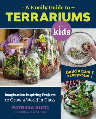 A Family Guide to Terrariums for Kids: Imagination-inspiring Projects to Grow a World in Glass - Build a mini ecosystem! by Patricia Buzo
