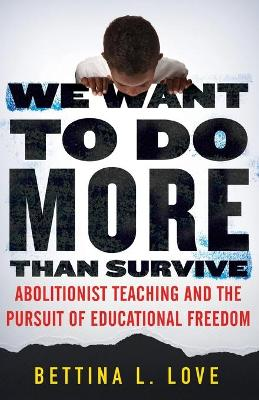 We Want to Do More Than Survive: Abolitionist Teaching and the Pursuit of Educational Freedom by Bettina Love