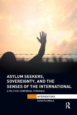 Asylum Seekers, Sovereignty, and the Senses of the International: A Politico-corporeal Struggle by Eeva Puumala