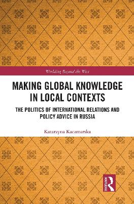 Making Global Knowledge in Local Contexts: The Politics of International Relations and Policy Advice in Russia by Katarzyna Kaczmarska