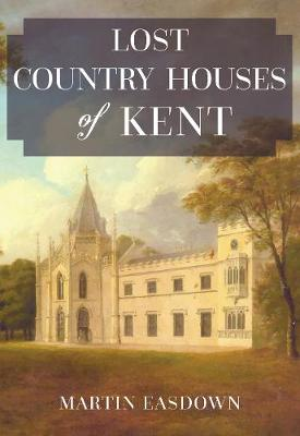 Lost Country Houses of Kent by Martin Easdown