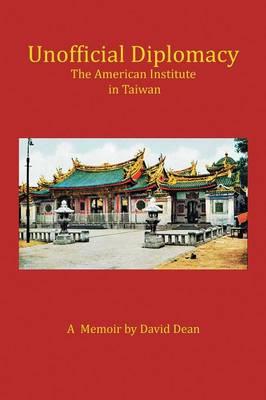 Unofficial Diplomacy: The American Institute in Taiwan: A Memoir by David Dean
