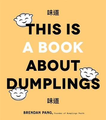 This is Book About Dumplings: Everything You Need to Craft Delicious Pot Stickers, Bao, Wontons and More by Brendan Pang