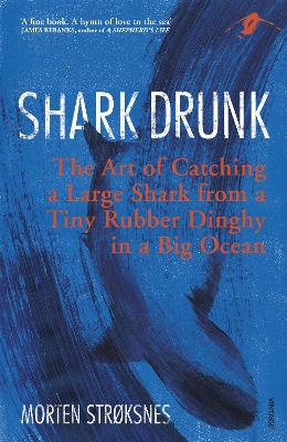 Shark Drunk: The Art of Catching a Large Shark from a Tiny Rubber Dinghy in a Big Ocean by Morten Stroksnes