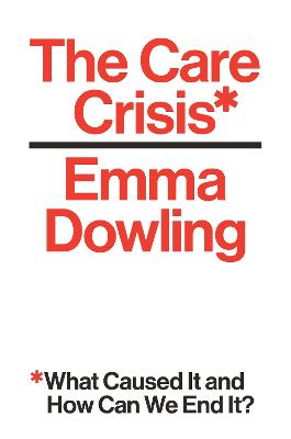 The Care Crisis: What Caused It and How Can We End It? by Emma Dowling