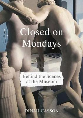 Closed on Mondays: Behind the Scenes at the Museum by Dinah Casson