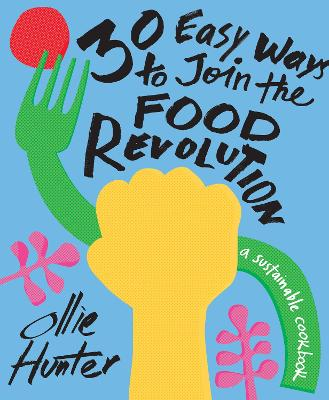 30 Easy Ways to Join the Food Revolution: A sustainable cookbook by Ollie Hunter