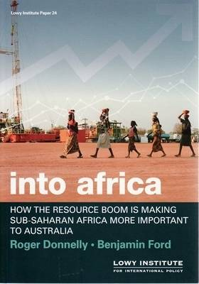 Into Africa: How the Current Resource Boom is Making Sub-Saharan Africa More Important to Australia by Roger Donnelly
