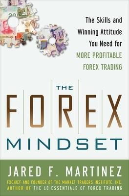 The Forex Mindset: The Skills and Winning Attitude You Need for More Profitable Forex Trading by Jared Martinez