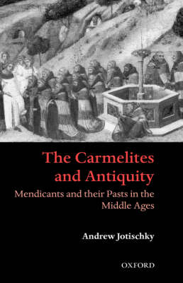 The Carmelites and Antiquity: Mendicants and their Pasts in the Middle Ages by Andrew Jotischky