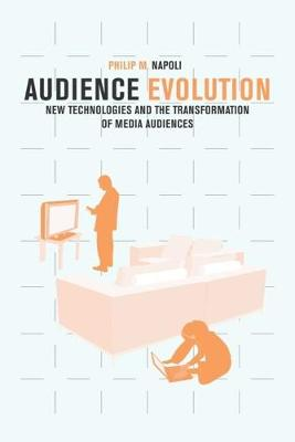 Audience Evolution: New Technologies and the Transformation of Media Audiences by Philip M. Napoli