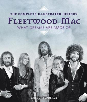 Fleetwood Mac: The Complete Illustrated History - What Dreams Are Made Of book