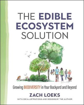 The Edible Ecosystem Solution: Growing Biodiversity in Your Backyard and Beyond by Zach Loeks