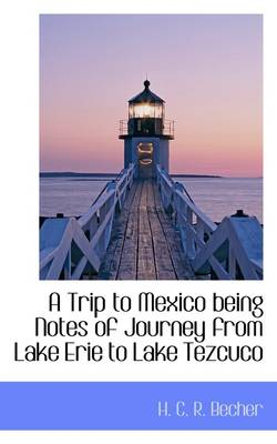 A Trip to Mexico Being Notes of Journey from Lake Erie to Lake Tezcuco by H. Becher