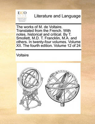 The Works of M. de Voltaire. Translated from the French. with Notes, Historical and Critical. by T. Smollett, M.D. T. Francklin, M.A. and Others. in Twenty-Four Volumes. Volume XII. the Fourth Edition. Volume 12 of 24 by Voltaire