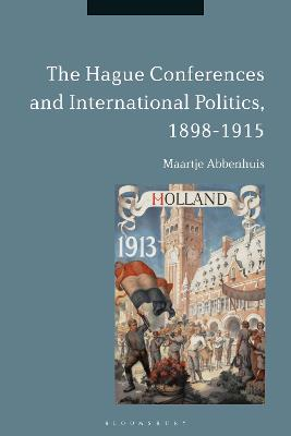 The Hague Conferences and International Politics, 1898-1915 by Maartje Abbenhuis