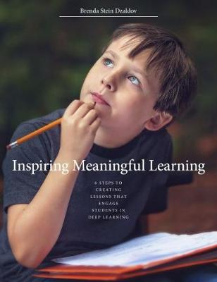 Inspiring Meaningful Learning: 6 Steps to Creating Lessons that Engage Students in Deep Learning by Brenda Stein Dzaldov