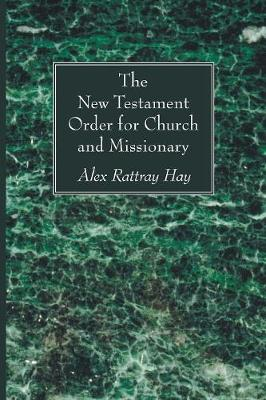 The New Testament Order for Church and Missionary by Alex Rattray Hay