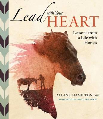 Lead with Your heart...Lessons from a Life with Horses by Allan J. Hamilton