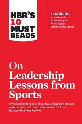 HBR's 10 Must Reads on Leadership Lessons from Sports (featuring interviews with Sir Alex Ferguson, Kareem Abdul-Jabbar, Andre Agassi) by Harvard Business Review